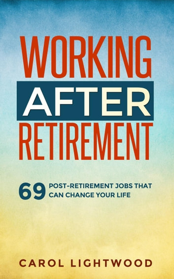 Working After Retirement: 69 Post-Retirement Jobs That Can Change Your Life ebook by Carol Lightwood