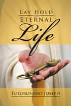 Lay Hold on Eternal Life ebook by Folorunsho Joseph