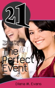21 Tips for Planning and Hosting The Perfect Event ebook by Diana M. Evans
