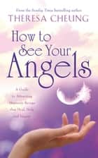 How to See Your Angels - A Guide to Attracting Heavenly Beings that Heal, Help and Inspire ebook by Theresa Cheung