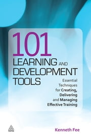 101 Learning and Development Tools - Essential Techniques for Creating, Delivering and Managing Effective Training ebook by Kenneth Fee