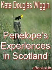 Penelope's Experiences in Scotland ebook by Kate Douglas Wiggin