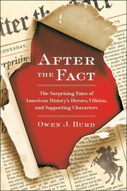 After the Fact - The Surprising Fates of American History's Heroes, Villains, and Supporting Char acters ebook by Owen J. Hurd