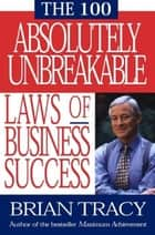 The 100 Absolutely Unbreakable Laws of Business Success ebook by Brian Tracy