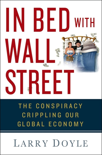 In Bed with Wall Street - The Conspiracy Crippling Our Global Economy eBook by Larry Doyle