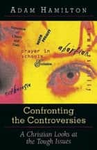Confronting the Controversies - A Christian Responds to the Tough Issues ebook by Adam Hamilton