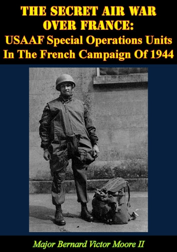 The Secret Air War Over France: USAAF Special Operations Units In The French Campaign Of 1944 ebook by Major Bernard Victor Moore II