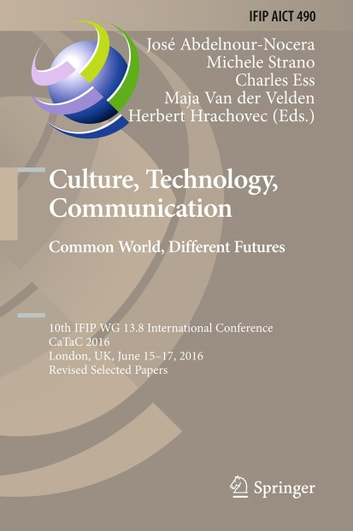 Culture, Technology, Communication. Common World, Different Futures - 10th IFIP WG 13.8 International Conference, CaTaC 2016, London, UK, June 15-17, 2016, Revised Selected Papers ebook by