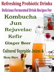 Refreshing Probiotic Drinks - Delicious Fermented Drink Recipes For Kombucha Jun Rejuvelac Kefir Ginger Beer Cultured Vegetable Juices And Many More ebook by Amber Murray
