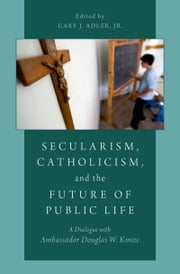 Secularism, Catholicism, and the Future of Public Life - A Dialogue with Ambassador Douglas W. Kmiec ebook by Gary J. Adler, Jr.