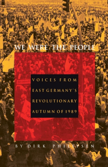 We Were the People - Voices from East Germany's Revolutionary Autumn of 1989 ebook by Dirk Philipsen