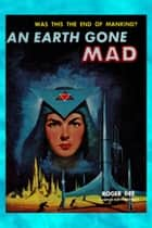 An Earth Gone Mad ebook by Roger Dee