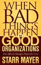 When Bad Things Happen to Good Organizations - How Effective Managers Prepare for Crisis ebook by Starr Mayer