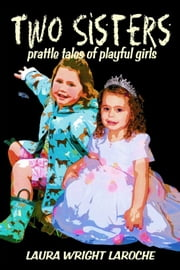 Two Sisters: prattle tales of playful girls ebook by Laura Wright LaRoche