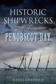 Historic Shipwrecks of Penobscot Bay ebook by Harry Gratwick