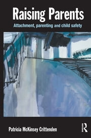 Raising Parents: Attachment, Parenting and Child Safety - Attachment, Parenting and Child Safety ebook by Patricia M. Crittenden