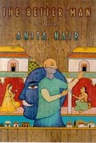 The Better Man - A Novel ebook by Anita Nair