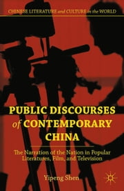 Public Discourses of Contemporary China - The Narration of the Nation in Popular Literatures, Film, and Television ebook by Y. Shen
