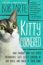 Kitty Cornered - How Frannie and Five Other Incorrigible Cats Seized Control of Our House and Made It Their Home eBook by Bob Tarte