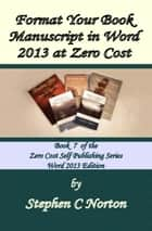 Format Your Book Manuscript in Word 2013 at Zero Cost ebook by Stephen C Norton