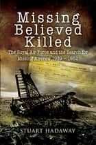 Missing Believed Killed - The Royal Air Force and the Search for Missing Aircrew 1939–1952 ebook by Stuart Hadaway