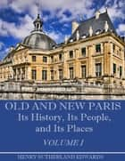 Old and New Paris : Its History, Its People, and Its Places, Volume I (Illustrated) ebook by Henry Sutherland Edwards