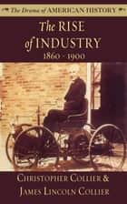 The Rise of Industry - 1860–1900 ebook by Christopher Collier, James Lincoln Collier