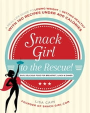 Snack Girl to the Rescue! - A Real-Life Guide to Losing Weight and Getting Healthy with 100 Recipes Under 400 Calories ebook by Lisa Cain