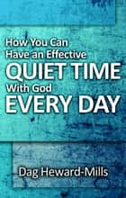 How You Can Have An Effective Quiet Time With God Every Day ebook by Dag Heward-Mills