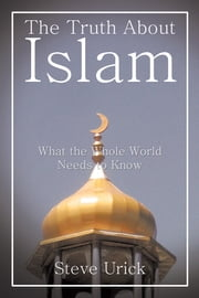 The Truth About Islam - What the Whole World Needs to Know ebook by Steve Urick