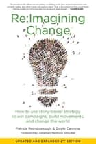 Re:Imagining Change - How to Use Story-Based Strategy to Win Campaigns, Build Movements, and Change the World ebook by Doyle Canning, Patrick Reinsborough, Jonathan Matthew Smucker
