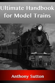 Ultimate Handbook for Model Trains ebook by Anthony Sutton