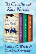 The Cecelia and Kate Novels - Sorcery & Cecelia, The Grand Tour, and The Mislaid Magician ebook by Patricia C. Wrede, Caroline Stevermer