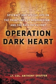 Operation Dark Heart - Spycraft and Special Ops on the Frontlines of Afghanistan -- and The Path to Victory ebook by Anthony Shaffer