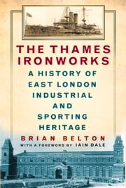Thames Ironworks - A History of East London Industrial and Sporting Heritage ebook by Brian Belton