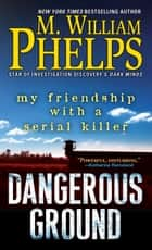 Dangerous Ground - My Friendship with a Serial Killer ekitaplar by M. William Phelps