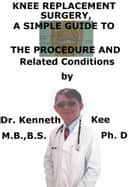 Knee Replacement Surgery, A Simple Guide To The Procedure And Related Conditions ebook by Kenneth Kee
