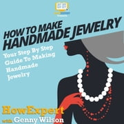 How To Make Handmade Jewelry - Your Step-By-Step Guide To Making Handmade Jewelry audiobook by HowExpert, Genny Wilson