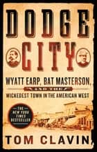 Dodge City - Wyatt Earp, Bat Masterson, and the Wickedest Town in the American West ekitaplar by Tom Clavin