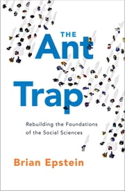 The Ant Trap - Rebuilding the Foundations of the Social Sciences ebook by Brian Epstein