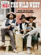 TIME-LIFE The Wild West - True Tales and Amazing Legends ebook by The Editors of TIME-LIFE