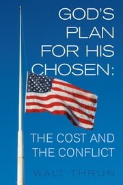 God's Plan for His Chosen: The Cost and the Conflict ebook by Walt Thrun