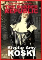 The Rubber Republic ebook by Kivutar Amy Koski