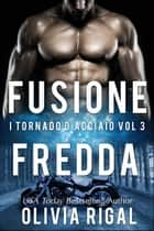 Fusione fredda. I Tornado D'Acciaio Vol. 3 ebook by Olivia Rigal