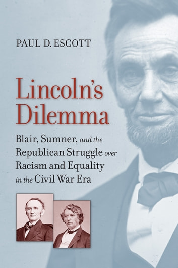 Lincoln's Dilemma - Blair, Sumner, and the Republican Struggle over Racism and Equality in the Civil War Era ebook by Paul D. Escott