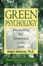 Green Psychology - Transforming Our Relationship to the Earth ebook by Ralph Metzner, Ph.D.