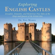 Exploring English Castles - Evocative, Romantic, and Mysterious True Tales of the Kings and Queens of the British Isles ebook by Dr. Edd Morris