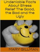 Undeniable Facts About Stress Relief: The Good, the Bad and the Ugly ebook by Mary Gillman