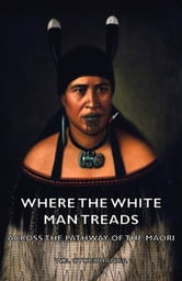 Where the White Man Treads - Across the Pathway of the Maori ebook by W. Otorohanga,