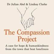 The Compassion Project - A case for hope and humankindness from the town that beat loneliness audiobook by Julian Abel, Lindsay Clarke